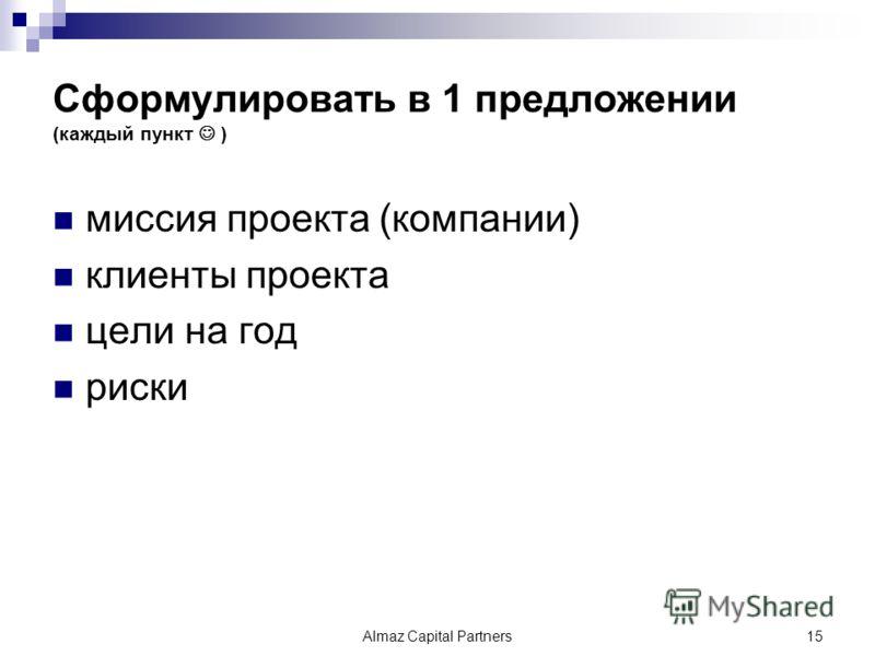 Сформулировать в 1 предложении (каждый пункт ) миссия проекта (компании) клиенты проекта цели на год риски Almaz Capital Partners15