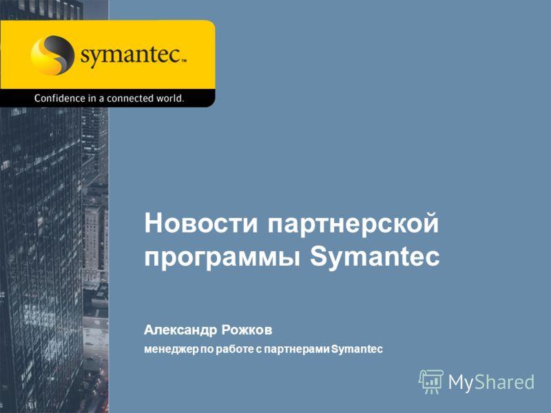 1 Новости партнерской программы Symantec Александр Рожков менеджер по работе с партнерами Symantec