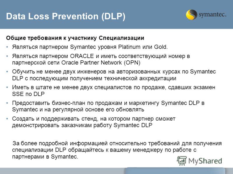 Data Loss Prevention (DLP) Общие требования к участнику Специализации Являться партнером Symantec уровня Platinum или Gold. Являться партнером ORACLE и иметь соответствующий номер в партнерской сети Oracle Partner Network (OPN) Обучить не менее двух