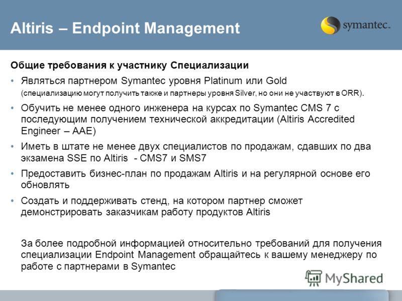 Altiris – Endpoint Management Общие требования к участнику Специализации Являться партнером Symantec уровня Platinum или Gold (специализацию могут получить также и партнеры уровня Silver, но они не участвуют в ORR). Обучить не менее одного инженера н