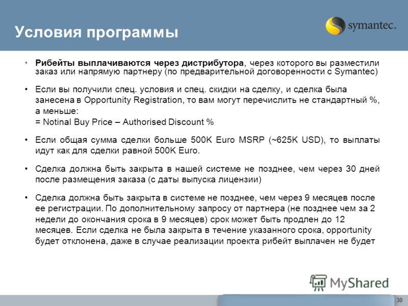 30 Условия программы Рибейты выплачиваются через дистрибутора, через которого вы разместили заказ или напрямую партнеру (по предварительной договоренности с Symantec) Если вы получили спец. условия и спец. скидки на сделку, и сделка была занесена в O