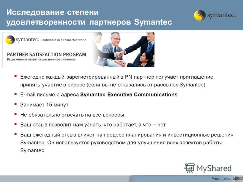 Presentation Identifier Goes Here33 Исследование степени удовлетворенности партнеров Symantec 33 Ежегодно каждый зарегистрированный в PN партнер получает приглашение принять участие в опросе (если вы не отказались от рассылок Symantec) E-mail письмо