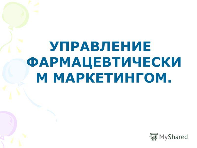 УПРАВЛЕНИЕ ФАРМАЦЕВТИЧЕСКИ М МАРКЕТИНГОМ.