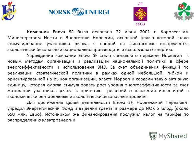 Компания Enova SF была основана 22 июня 2001 г. Королевским Министерством Нефти и Энергетики Норвегии, основной целью которой стало стимулирование участников рынка, с опорой на финансовые инструменты, экологически безопасно и рационально производить