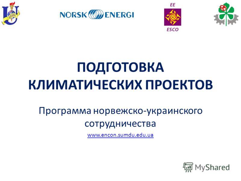 ПОДГОТОВКА КЛИМАТИЧЕСКИХ ПРОЕКТОВ Программа норвежско-украинского сотрудничества www.encon.sumdu.edu.ua