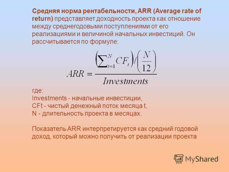 Средняя норма рентабельности, ARR (Average rate of return) представляет доходность проекта как отношение между среднегодовыми поступлениями от его реализациями и величиной начальных инвестиций. Он рассчитывается по формуле: где: Investments - начальн