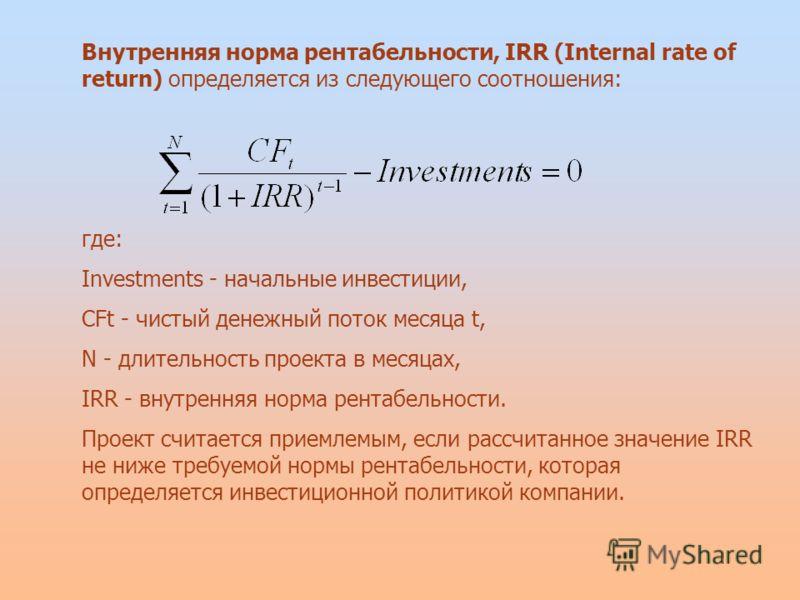 Внутренняя норма рентабельности, IRR (Internal rate of return) определяется из следующего соотношения: где: Investments - начальные инвестиции, CFt - чистый денежный поток месяца t, N - длительность проекта в месяцах, IRR - внутренняя норма рентабель