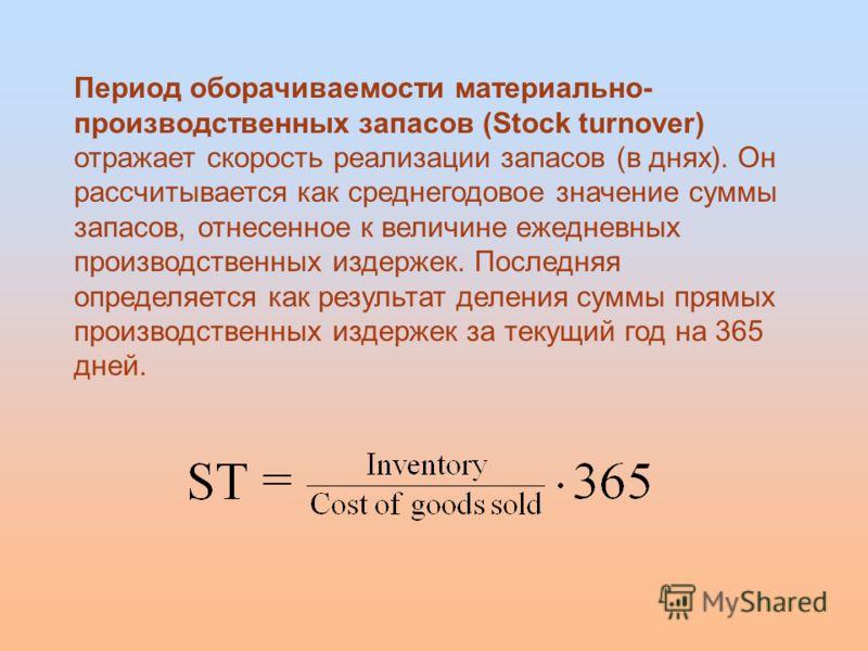 Период оборачиваемости материально- производственных запасов (Stock turnover) отражает скорость реализации запасов (в днях). Он рассчитывается как среднегодовое значение суммы запасов, отнесенное к величине ежедневных производственных издержек. После