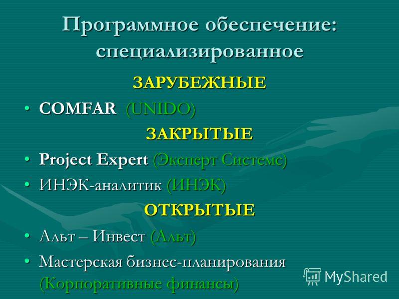 Программное обеспечение: специализированное ЗАРУБЕЖНЫЕ COMFAR (UNIDO)COMFAR (UNIDO)ЗАКРЫТЫЕ Project Expert (Эксперт Системс)Project Expert (Эксперт Системс) ИНЭК-аналитик (ИНЭК)ИНЭК-аналитик (ИНЭК)ОТКРЫТЫЕ Альт – Инвест (Альт)Альт – Инвест (Альт) Мас