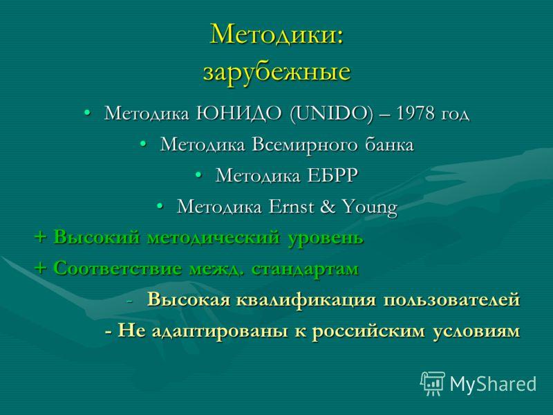 Методики: зарубежные Методика ЮНИДО (UNIDO) – 1978 годМетодика ЮНИДО (UNIDO) – 1978 год Методика Всемирного банкаМетодика Всемирного банка Методика ЕБРРМетодика ЕБРР Методика Ernst & YoungМетодика Ernst & Young + Высокий методический уровень + Соотве