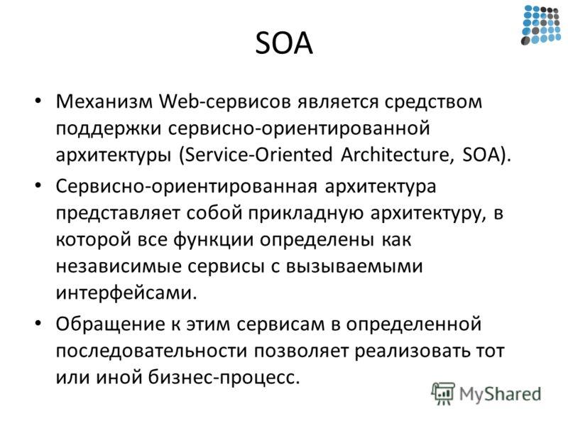 SOA Механизм Web-сервисов является средством поддержки сервисно-ориентированной архитектуры (Service-Oriented Architecture, SOA). Сервисно-ориентированная архитектура представляет собой прикладную архитектуру, в которой все функции определены как нез