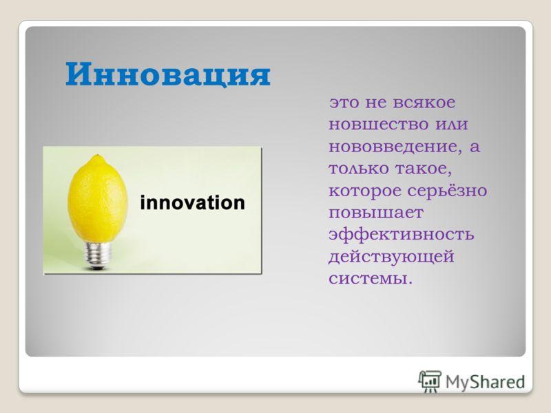 Инновация это не всякое новшество или нововведение, а только такое, которое серьёзно повышает эффективность действующей системы.