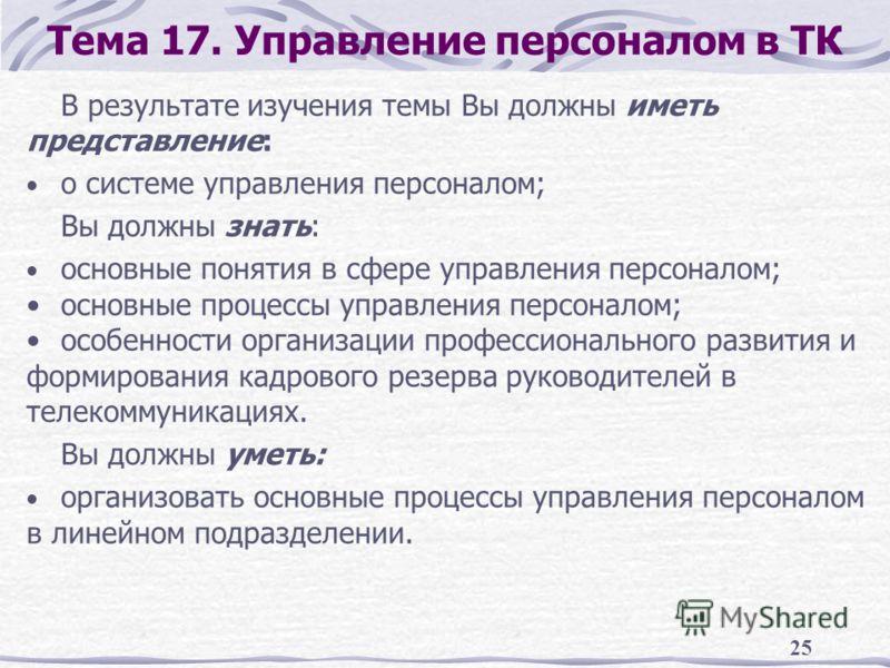 25 Тема 17. Управление персоналом в ТК В результате изучения темы Вы должны иметь представление: о системе управления персоналом; Вы должны знать: основные понятия в сфере управления персоналом; основные процессы управления персоналом; особенности ор