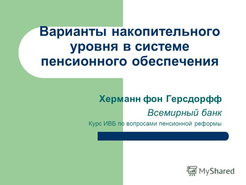 Варианты накопительного уровня в системе пенсионного обеспечения Херманн фон Герсдорфф Всемирный банк Курс ИВБ по вопросами пенсионной реформы