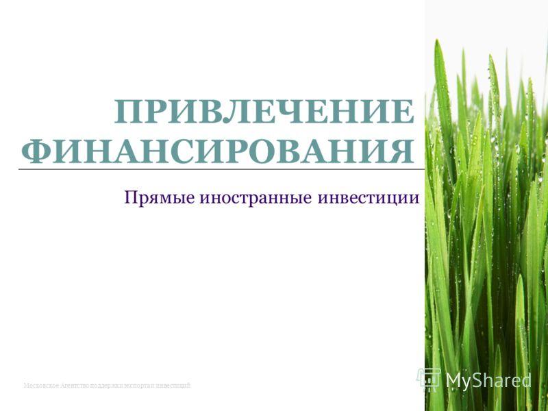 1 ПРИВЛЕЧЕНИЕ ФИНАНСИРОВАНИЯ Прямые иностранные инвестиции Московское Агентство поддержки экспорта и инвестиций