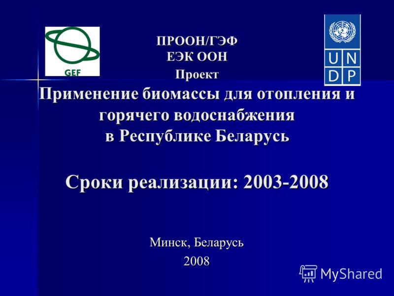 ПРООН/ГЭФ ЕЭК ООН Проект Применение биомассы для отопления и горячего водоснабжения в Республике Беларусь Сроки реализации: 2003-2008 ПРООН/ГЭФ ЕЭК ООН Проект Применение биомассы для отопления и горячего водоснабжения в Республике Беларусь Сроки реал
