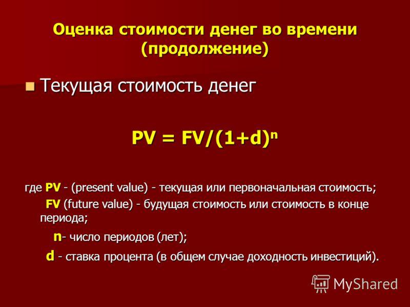 Оценка стоимости денег во времени (продолжение) Текущая стоимость денег Текущая стоимость денег PV = FV/(1+d) n PV = FV/(1+d) n где PV - (present value) - текущая или первоначальная стоимость; FV (future value) - будущая стоимость или стоимость в кон