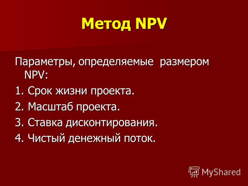Метод NPV Параметры, определяемые размером NPV: 1. Срок жизни проекта. 2. Масштаб проекта. 3. Ставка дисконтирования. 4. Чистый денежный поток.