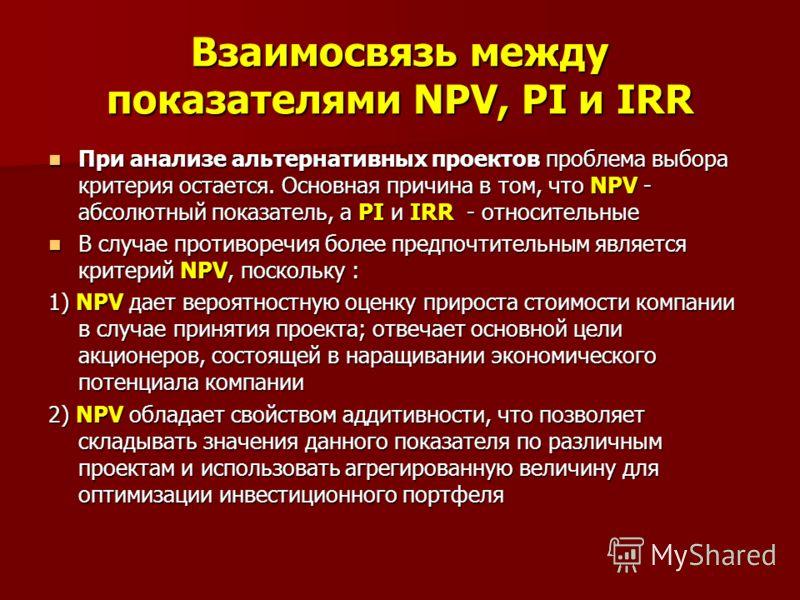 Взаимосвязь между показателями NPV, PI и IRR При анализе альтернативных проектов проблема выбора критерия остается. Основная причина в том, что NPV - абсолютный показатель, а PI и IRR - относительные При анализе альтернативных проектов проблема выбор