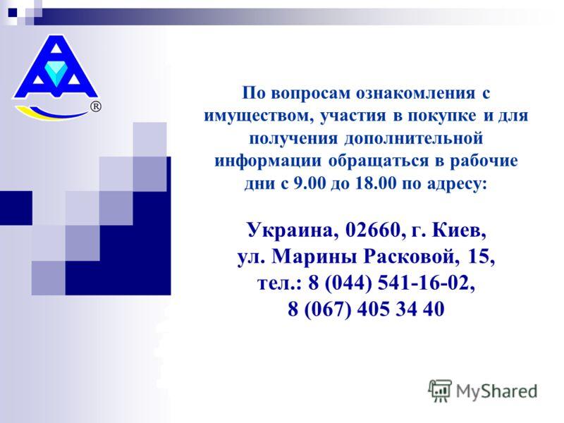 По вопросам ознакомления с имуществом, участия в покупке и для получения дополнительной информации обращаться в рабочие дни с 9.00 до 18.00 по адресу: Украина, 02660, г. Киев, ул. Марины Расковой, 15, тел.: 8 (044) 541-16-02, 8 (067) 405 34 40