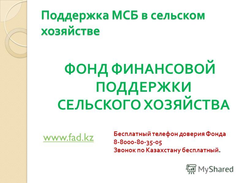 Поддержка МСБ в сельском хозяйстве ФОНД ФИНАНСОВОЙ ПОДДЕРЖКИ СЕЛЬСКОГО ХОЗЯЙСТВА www.fad.kz Бесплатный телефон доверия Фонда 8-8000-80-35-05 Звонок по Казахстану бесплатный.