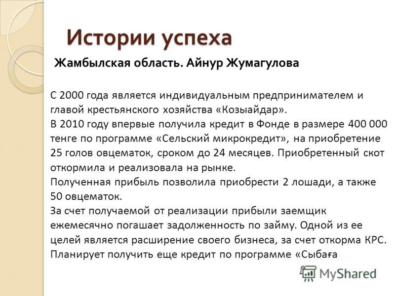 Истории успеха Жамбылская область. Айнур Жумагулова С 2000 года является индивидуальным предпринимателем и главой крестьянского хозяйства «Козыайдар». В 2010 году впервые получила кредит в Фонде в размере 400 000 тенге по программе «Сельский микрокре