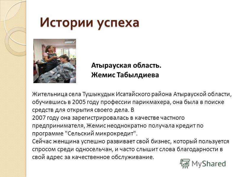 Истории успеха Атырауская область. Жемис Табылдиева Жительница села Тушыкудык Исатайского района Атырауской области, обучившись в 2005 году профессии парикмахера, она была в поиске средств для открытия своего дела. В 2007 году она зарегистрировалась