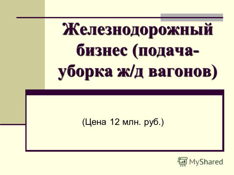 Железнодорожный бизнес (подача- уборка ж/д вагонов) (Цена 12 млн. руб.)
