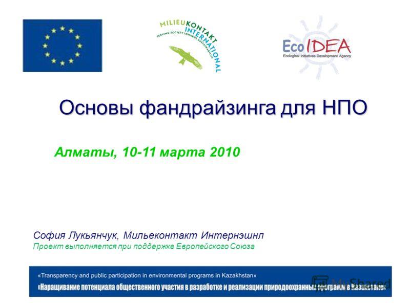 Основы фандрайзинга для НПО Алматы, 10-11 марта 2010 София Лукьянчук, Мильеконтакт Интернэшнл Проект выполняется при поддержке Европейского Союза