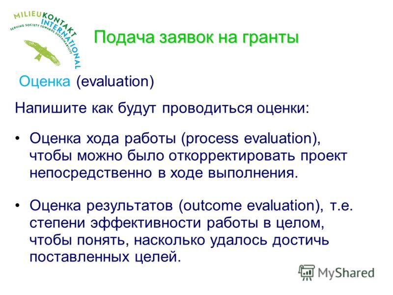 Подача заявок на гранты Оценка (evaluation) Напишите как будут проводиться оценки: Оценка хода работы (process evaluation), чтобы можно было откорректировать проект непосредственно в ходе выполнения. Оценка результатов (outcome evaluation), т.е. степ