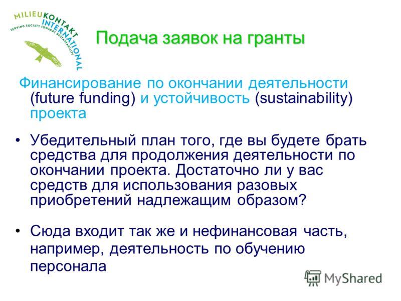 Подача заявок на гранты Финансирование по окончании деятельности (future funding) и устойчивость (sustainability) проекта Убедительный план того, где вы будете брать средства для продолжения деятельности по окончании проекта. Достаточно ли у вас сред