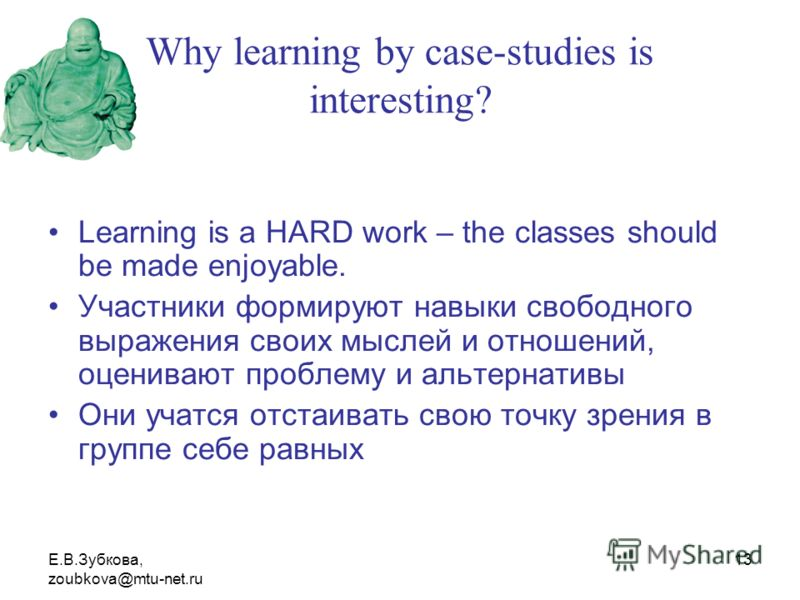 Е.В.Зубкова, zoubkova@mtu-net.ru 13 Why learning by case-studies is interesting? Learning is a HARD work – the classes should be made enjoyable. Участники формируют навыки свободного выражения своих мыслей и отношений, оценивают проблему и альтернати