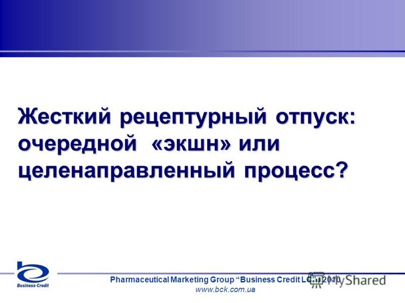 Pharmaceutical Marketing Group Business Credit LC, 2010 www.bck.com.ua Жесткий рецептурный отпуск: очередной «экшн» или целенаправленный процесс?