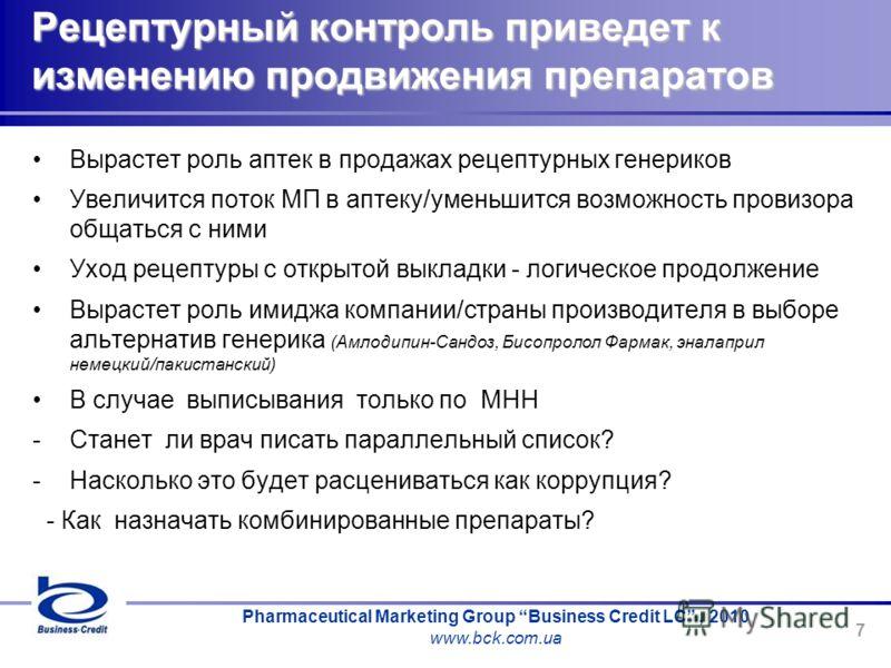 Pharmaceutical Marketing Group Business Credit LC, 2010 www.bck.com.ua 7 Рецептурный контроль приведет к изменению продвижения препаратов Вырастет роль аптек в продажах рецептурных генериков Увеличится поток МП в аптеку/уменьшится возможность провизо