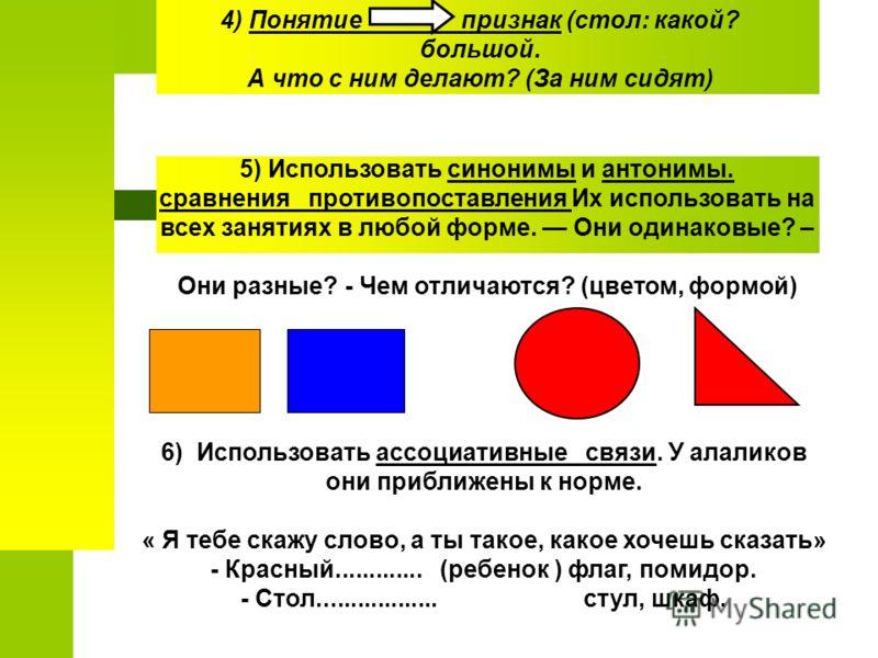 6) Использовать ассоциативные связи. У алаликов они приближены к норме. « Я тебе скажу слово, а ты такое, какое хочешь сказать» - Красный............. (ребенок ) флаг, помидор. - Стол.................. стул, шкаф. 4) Понятие признак (стол: какой? бол