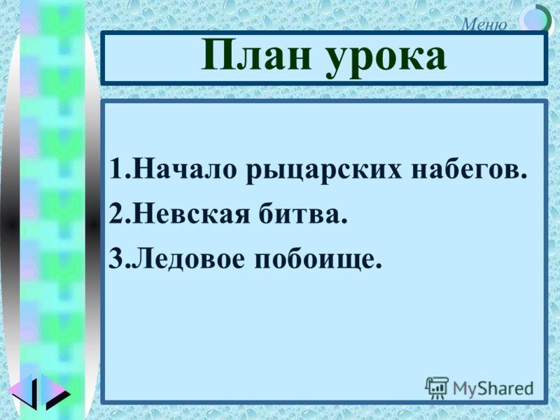 Меню План урока 1.Начало рыцарских набегов. 2.Невская битва. 3.Ледовое побоище.