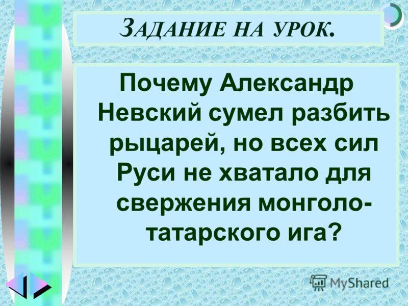Меню З АДАНИЕ НА УРОК. Почему Александр Невский сумел разбить рыцарей, но всех сил Руси не хватало для свержения монголо- татарского ига?