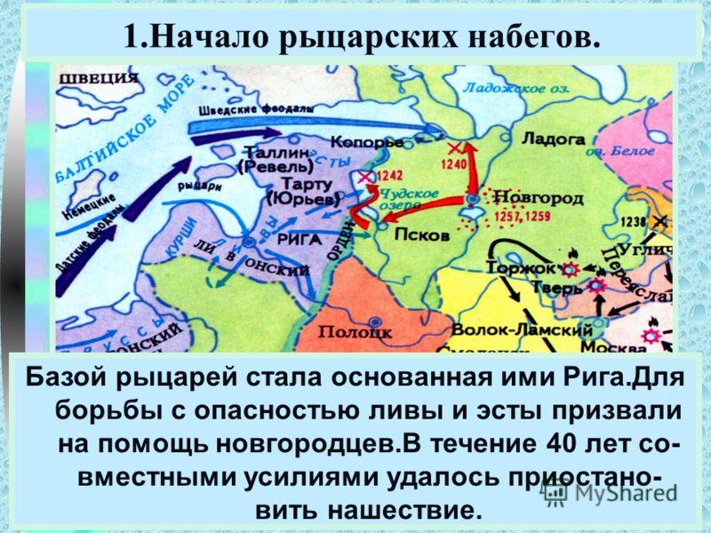 Меню В к.12 века на территории Прибалтики возник Ливонский Орден.Римский папа благославил их на крестовый поход на прибалтов и сла- вян для распространения среди них католи- чества. 1.Начало рыцарских набегов. Базой рыцарей стала основанная ими Рига.
