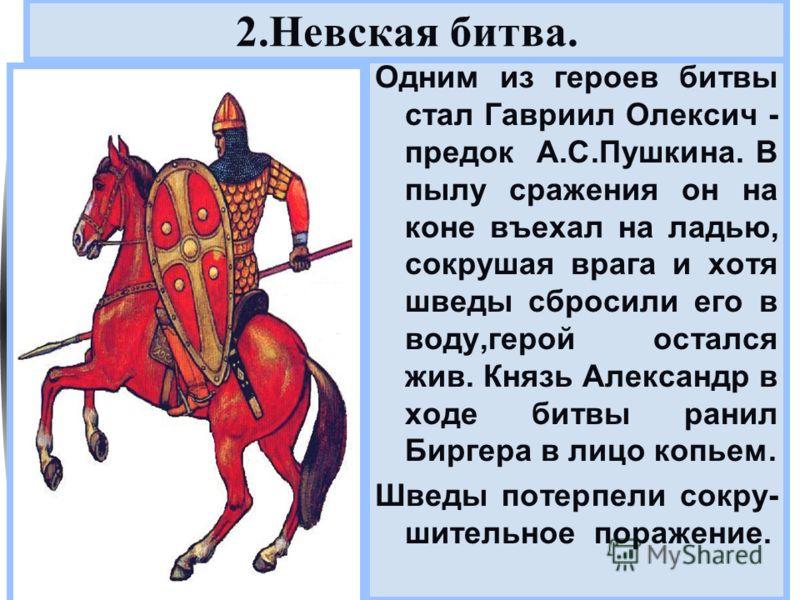 Меню Одним из героев битвы стал Гавриил Олексич - предок А.С.Пушкина. В пылу сражения он на коне въехал на ладью, сокрушая врага и хотя шведы сбросили его в воду,герой остался жив. Князь Александр в ходе битвы ранил Биргера в лицо копьем. Шведы потер