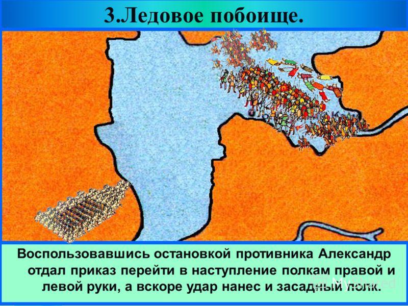 Меню Решающая битва с Орденом состоялась 5 апре- ля 1242 года на Чудском озере.Зная тактику рыцарей Александр вывел дружину на лед. 3.Ледовое побоище. Прямо у крутого берега он поставил свой обоз.Перед ним выстроились основные силы- княжеская дружина