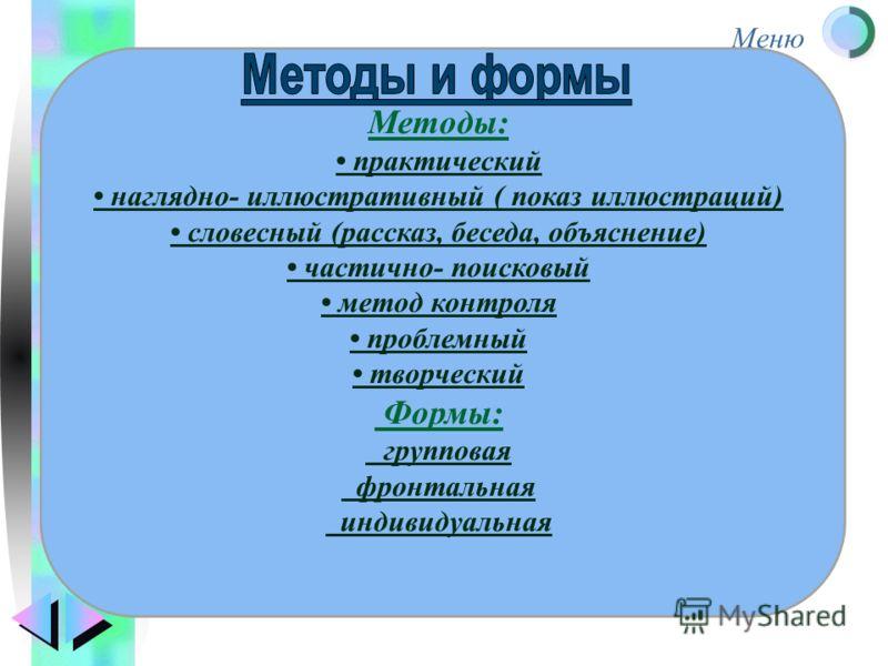 Меню Методы: практический наглядно- иллюстративный ( показ иллюстраций) словесный (рассказ, беседа, объяснение) частично- поисковый метод контроля проблемный творческий Формы: групповая фронтальная индивидуальная