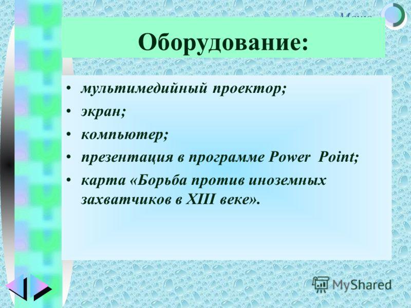 Меню Оборудование: мультимедийный проектор; экран; компьютер; презентация в программе Power Point; карта «Борьба против иноземных захватчиков в XIII веке».