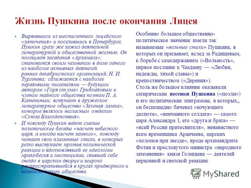 Вырвавшись из шестилетнего лицейского «заточения» и поселившись в Петербурге, Пушкин сразу же зажил деятельной литературной и общественной жизнью. Он посещает заседания «Арзамаса»; становится своим человеком в доме одного из наиболее активных деятеле