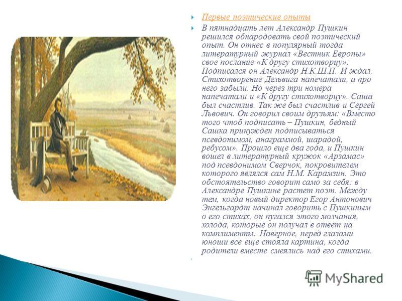 Первые поэтические опыты В пятнадцать лет Александр Пушкин решился обнародовать свой поэтический опыт. Он отнес в популярный тогда литературный журнал «Вестник Европы» свое послание «К другу стихотворцу». Подписался он Александр Н.К.Ш.П. И ждал. Стих