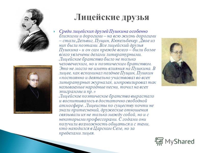 Среди лицейских друзей Пушкина особенно близкими и дорогими – на всю жизнь дорогими – стали Дельвиг, Пущин, Кюхельбекер. Двое из них были поэтами. Все лицейский друзья Пушкина - и он сам прежде всего – были более всего увлечены делами литературными.