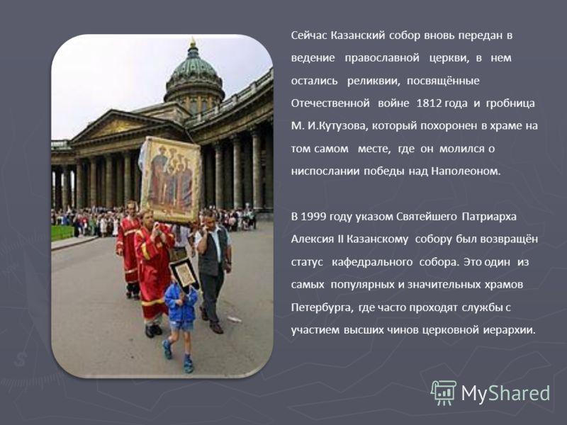 Сейчас Казанский собор вновь передан в ведение православной церкви, в нем остались реликвии, посвящённые Отечественной войне 1812 года и гробница М. И.Кутузова, который похоронен в храме на том самом месте, где он молился о ниспослании победы над Нап