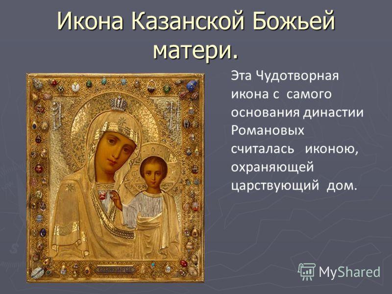 Икона Казанской Божьей матери. Эта Чудотворная икона с самого основания династии Романовых считалась иконою, охраняющей царствующий дом.
