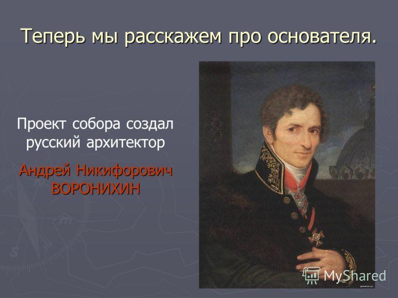 Теперь мы расскажем про основателя. Проект собора создал русский архитектор Андрей Никифорович ВОРОНИХИН