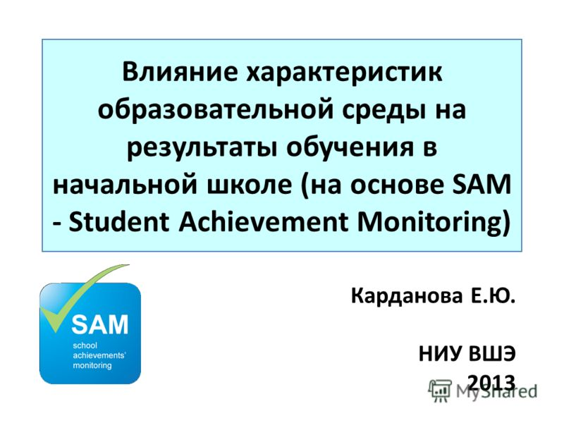 Влияние характеристик образовательной среды на результаты обучения в начальной школе (на основе SAM - Student Achievement Monitoring) Карданова Е.Ю. НИУ ВШЭ 2013