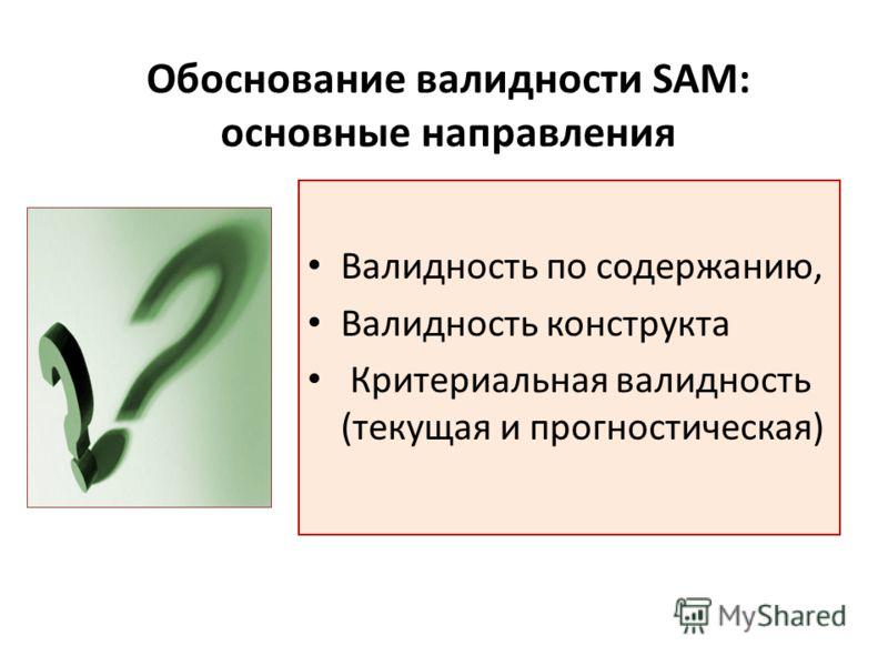 Обоснование валидности SAM: основные направления Валидность по содержанию, Валидность конструкта Критериальная валидность (текущая и прогностическая)